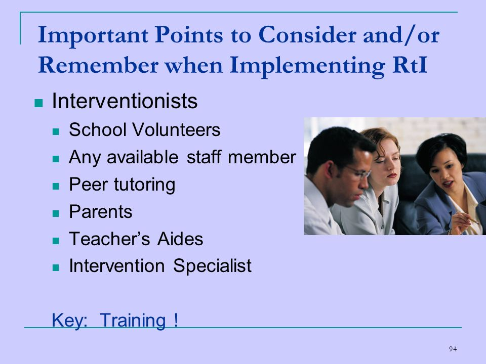 94 Important Points to Consider and/or Remember when Implementing RtI Interventionists School Volunteers Any available staff member Peer tutoring Pare