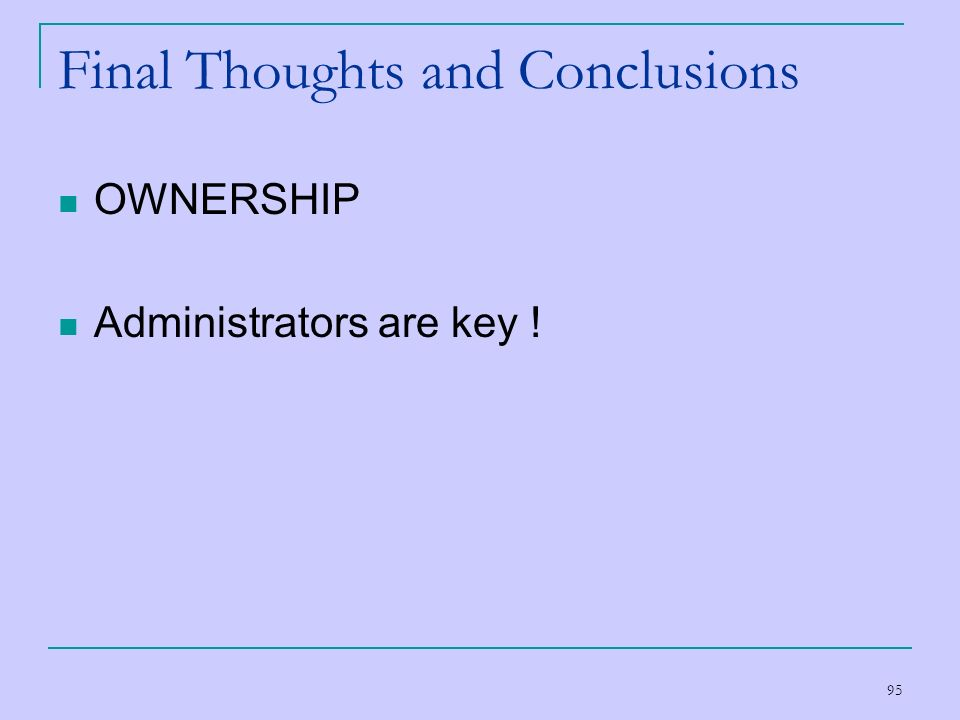 95 Final Thoughts and Conclusions OWNERSHIP Administrators are key !