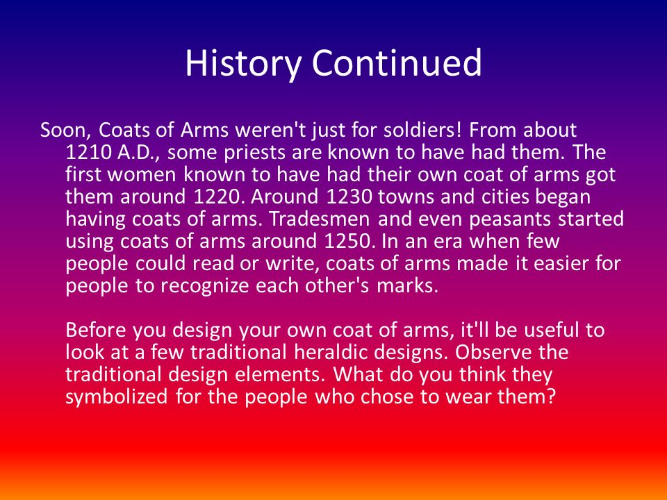 History Continued Soon, Coats of Arms weren't just for soldiers! From about 1210 A.D., some priests are known to have had them. The first women known