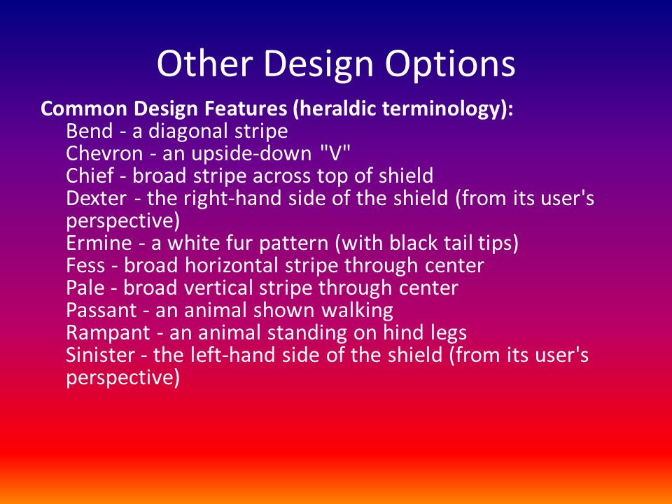 Other Design Options Common Design Features (heraldic terminology): Bend - a diagonal stripe Chevron - an upside-down