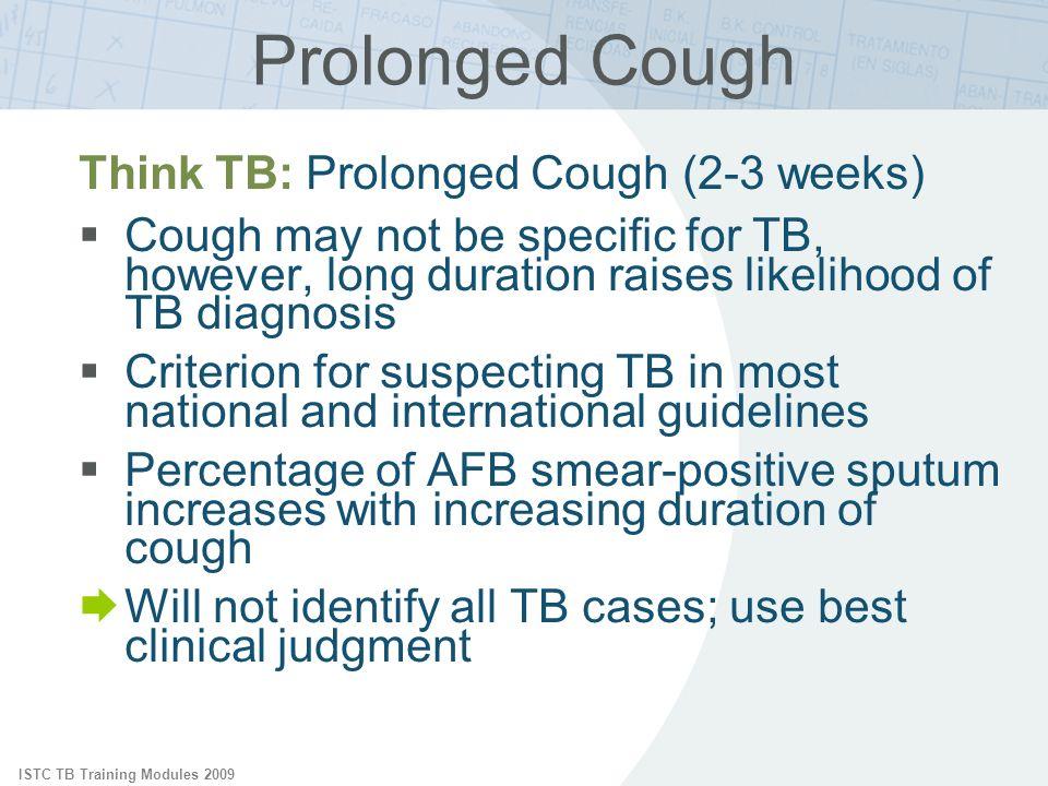 ISTC TB Training Modules 2009 Prolonged Cough Think TB: Prolonged Cough (2-3 weeks) Cough may not be specific for TB, however, long duration raises li
