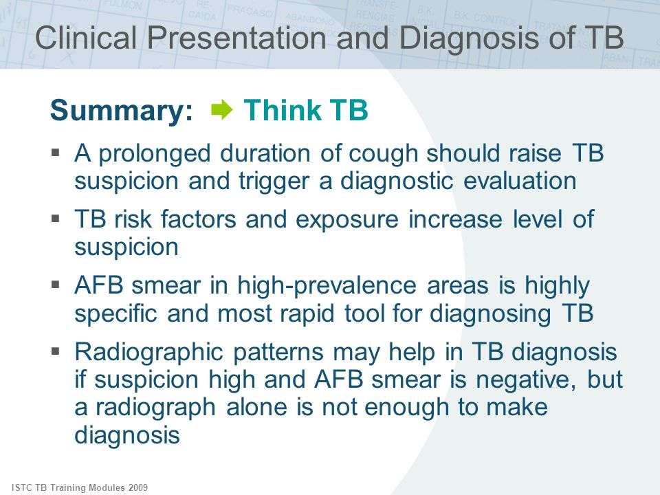 ISTC TB Training Modules 2009 Clinical Presentation and Diagnosis of TB Summary: Think TB A prolonged duration of cough should raise TB suspicion and