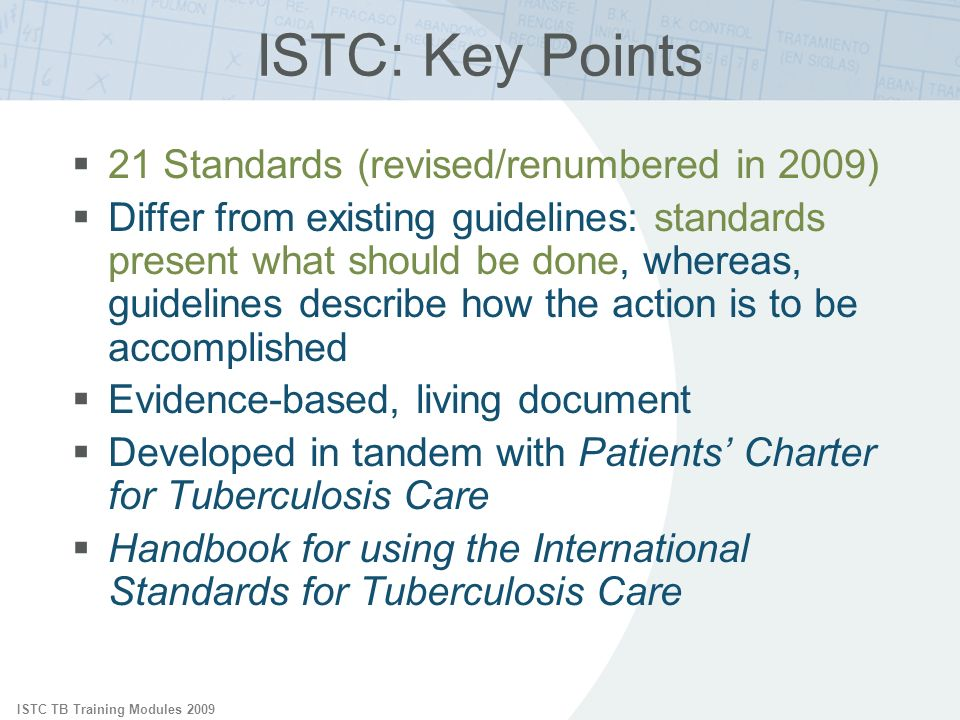 ISTC TB Training Modules 2009 ISTC: Key Points 21 Standards (revised/renumbered in 2009) Differ from existing guidelines: standards present what shoul