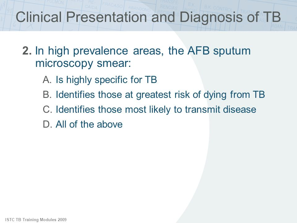 ISTC TB Training Modules 2009 Clinical Presentation and Diagnosis of TB 2. In high prevalence areas, the AFB sputum microscopy smear: A.Is highly spec