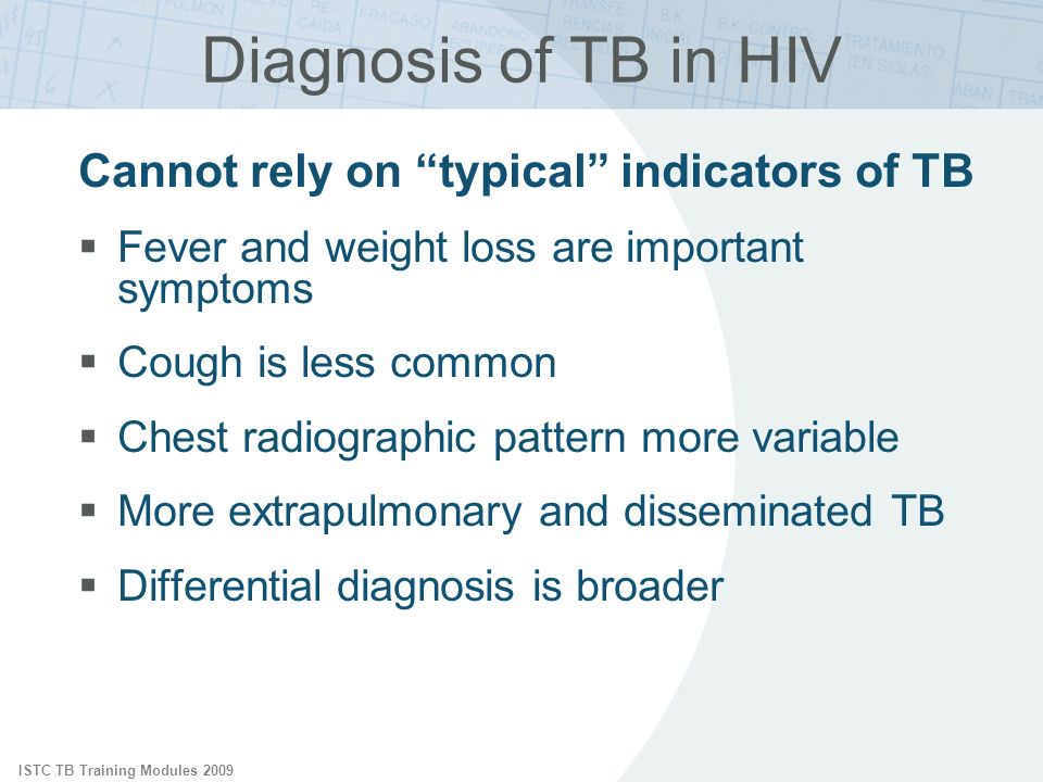 ISTC TB Training Modules 2009 Diagnosis of TB in HIV Cannot rely on typical indicators of TB Fever and weight loss are important symptoms Cough is les