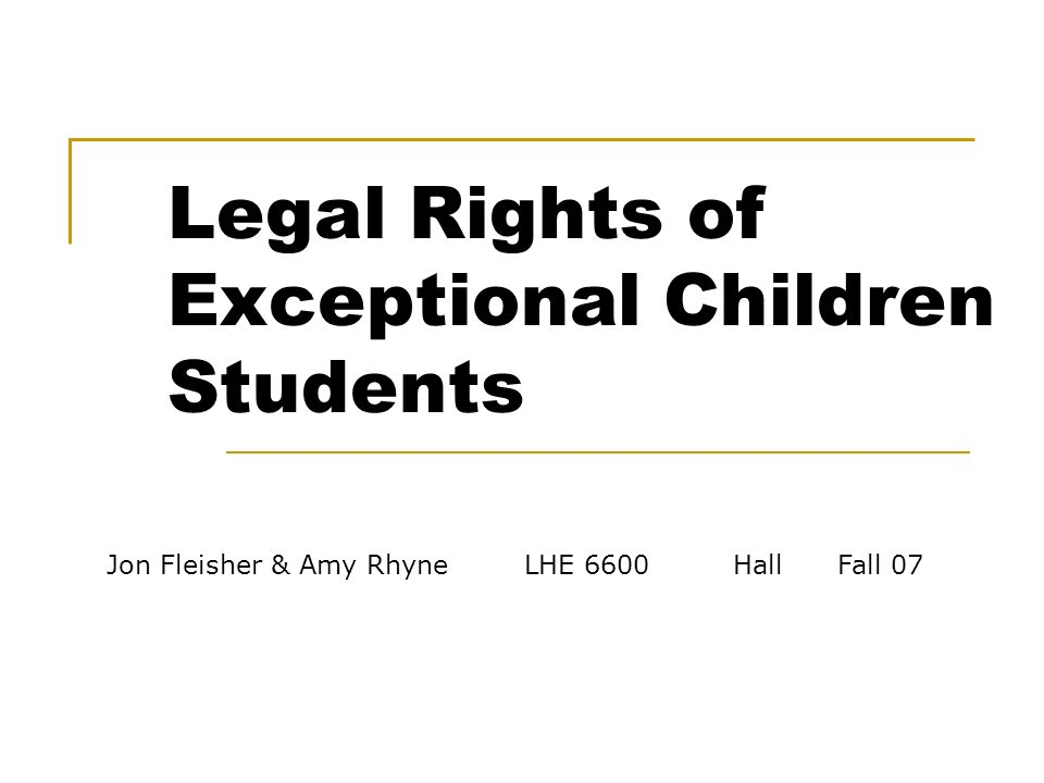 Jon Fleisher & Amy RhyneLHE 6600Hall Fall 07 Legal Rights of Exceptional Children Students
