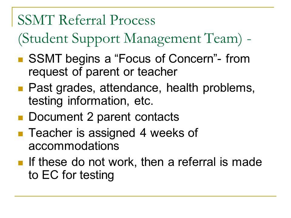 SSMT Referral Process (Student Support Management Team) - SSMT begins a Focus of Concern- from request of parent or teacher Past grades, attendance, health problems, testing information, etc.