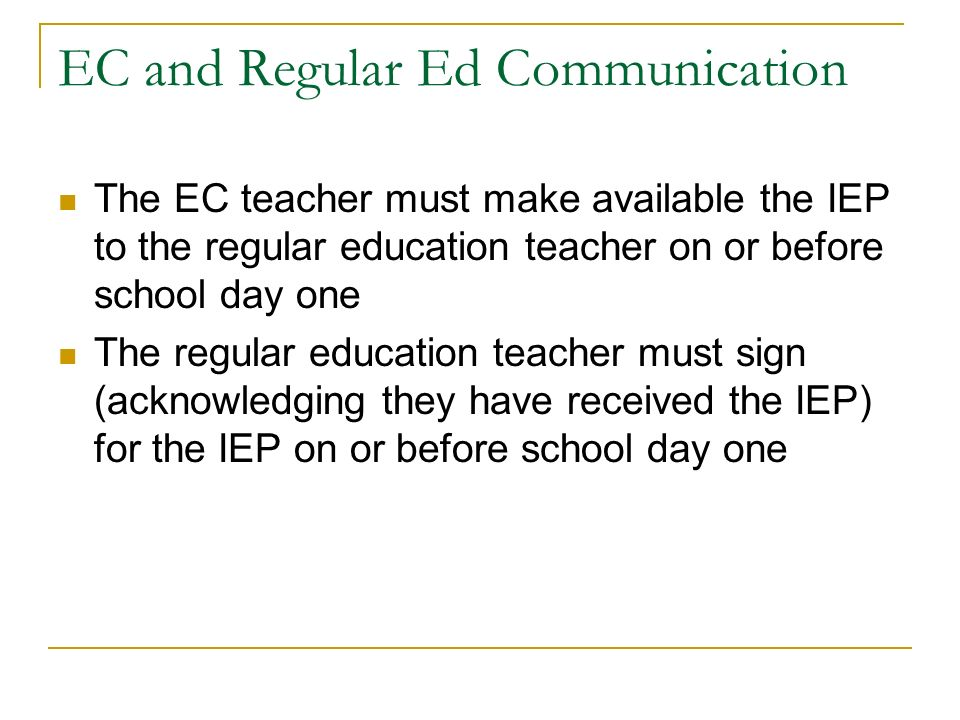 EC and Regular Ed Communication The EC teacher must make available the IEP to the regular education teacher on or before school day one The regular education teacher must sign (acknowledging they have received the IEP) for the IEP on or before school day one