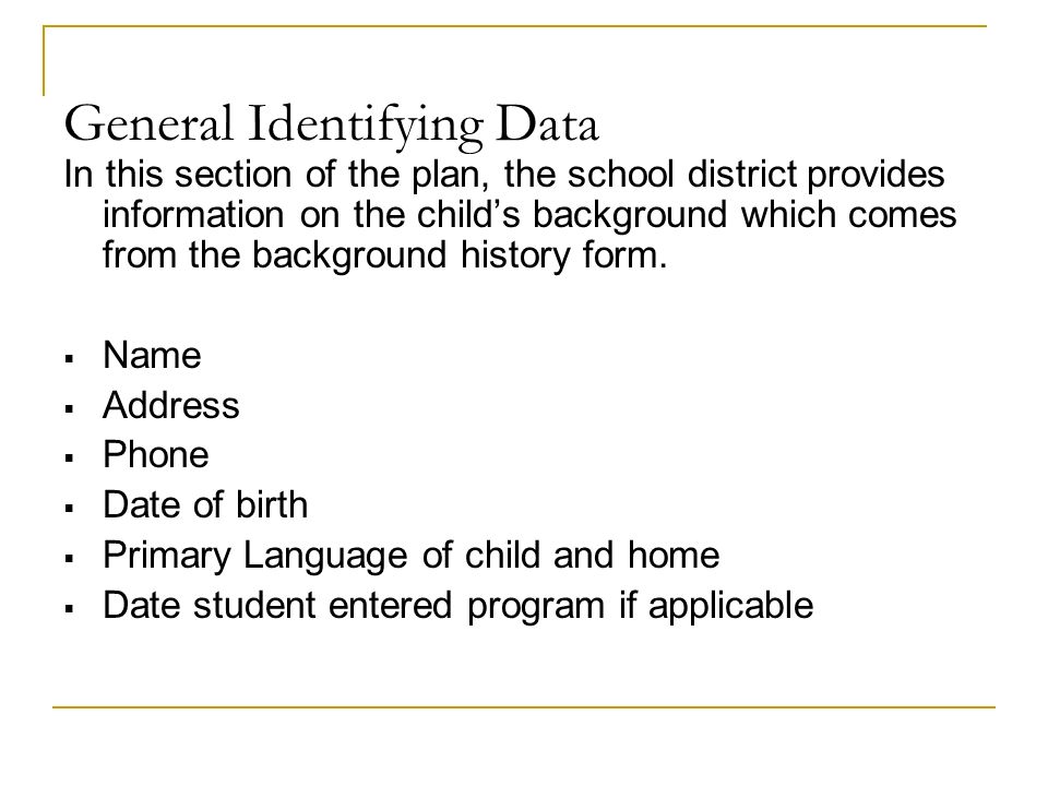 General Identifying Data In this section of the plan, the school district provides information on the childs background which comes from the background history form.