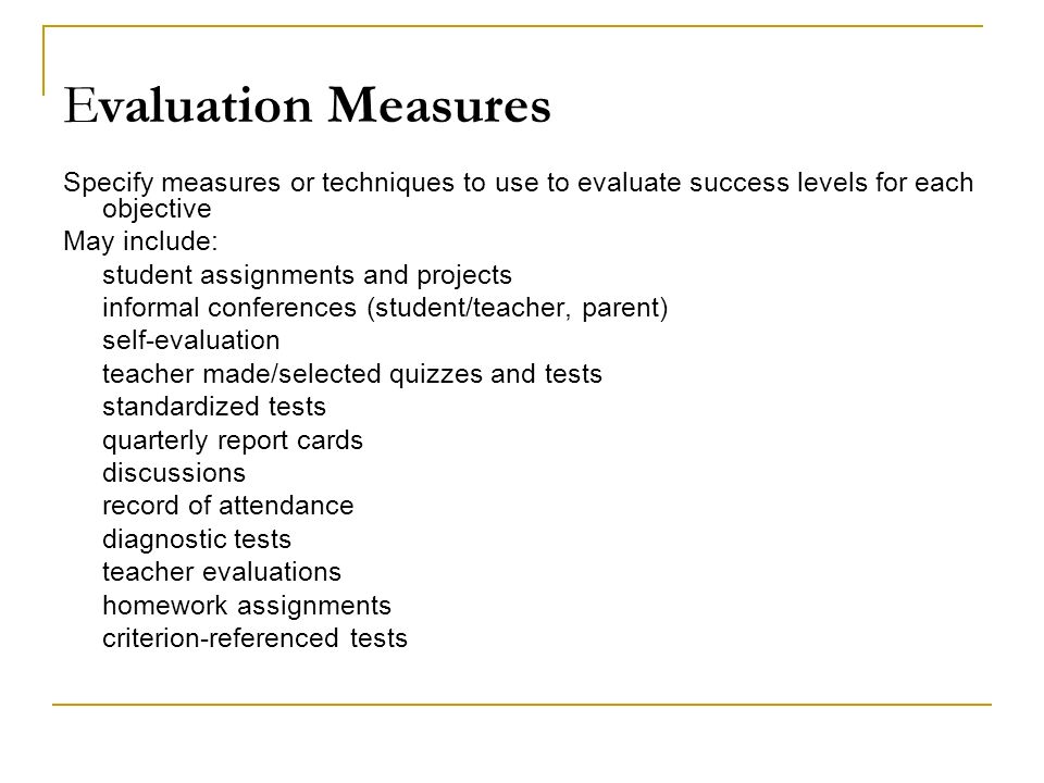 Evaluation Measures Specify measures or techniques to use to evaluate success levels for each objective May include: student assignments and projects informal conferences (student/teacher, parent) self-evaluation teacher made/selected quizzes and tests standardized tests quarterly report cards discussions record of attendance diagnostic tests teacher evaluations homework assignments criterion-referenced tests