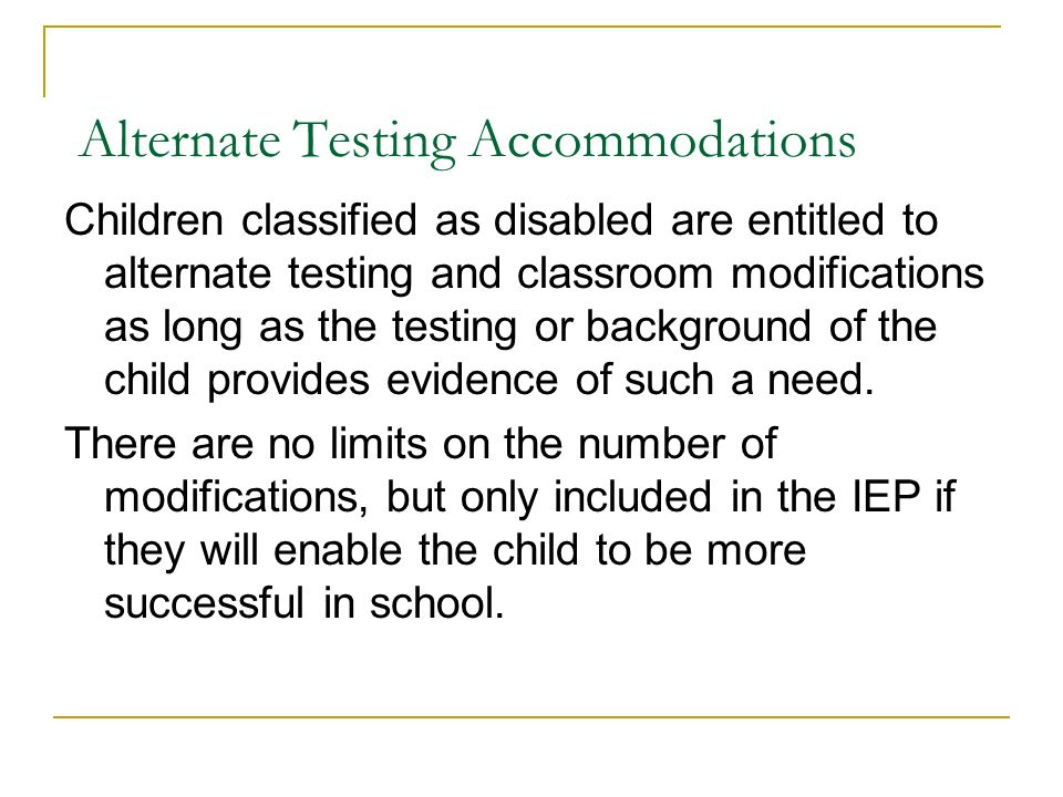 Alternate Testing Accommodations Children classified as disabled are entitled to alternate testing and classroom modifications as long as the testing or background of the child provides evidence of such a need.