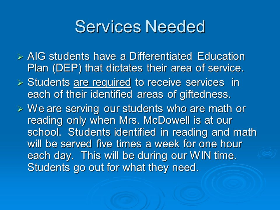 Services Needed AIG students have a Differentiated Education Plan (DEP) that dictates their area of service. AIG students have a Differentiated Educat