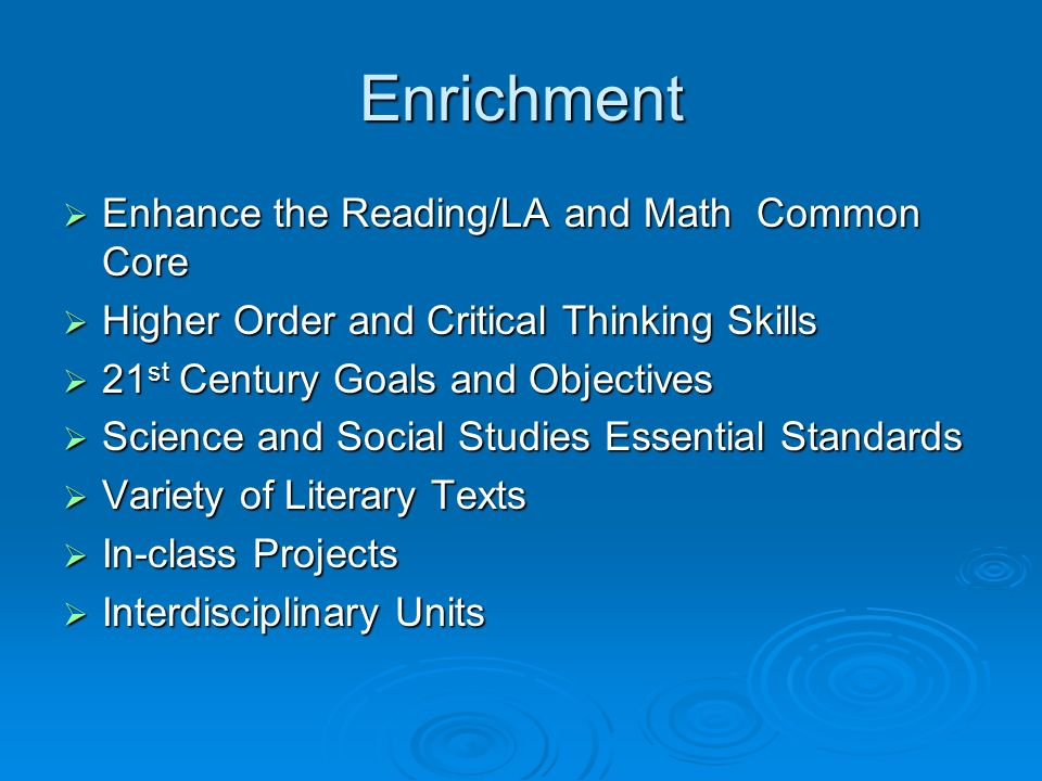 Enrichment Enhance the Reading/LA and Math Common Core Enhance the Reading/LA and Math Common Core Higher Order and Critical Thinking Skills Higher Or