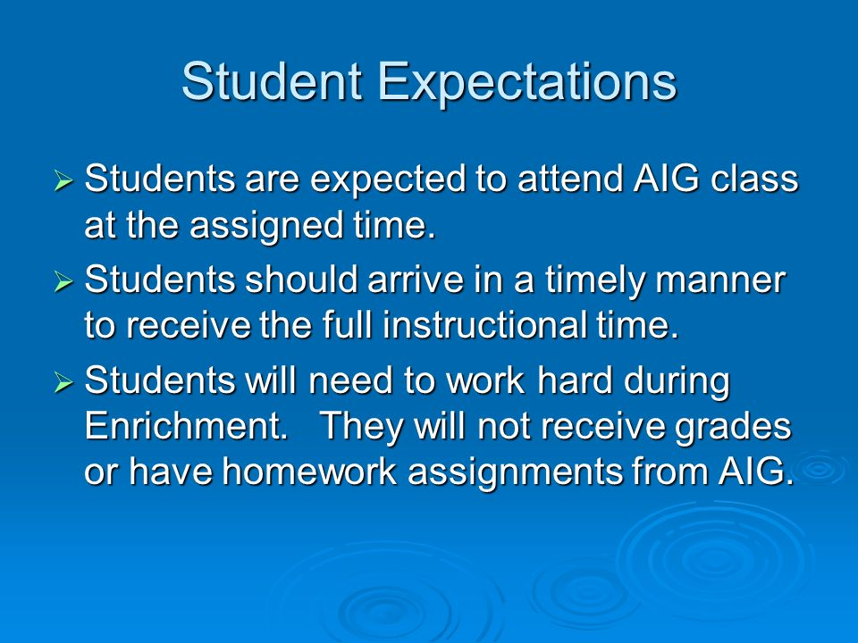 Student Expectations Students are expected to attend AIG class at the assigned time. Students are expected to attend AIG class at the assigned time. S