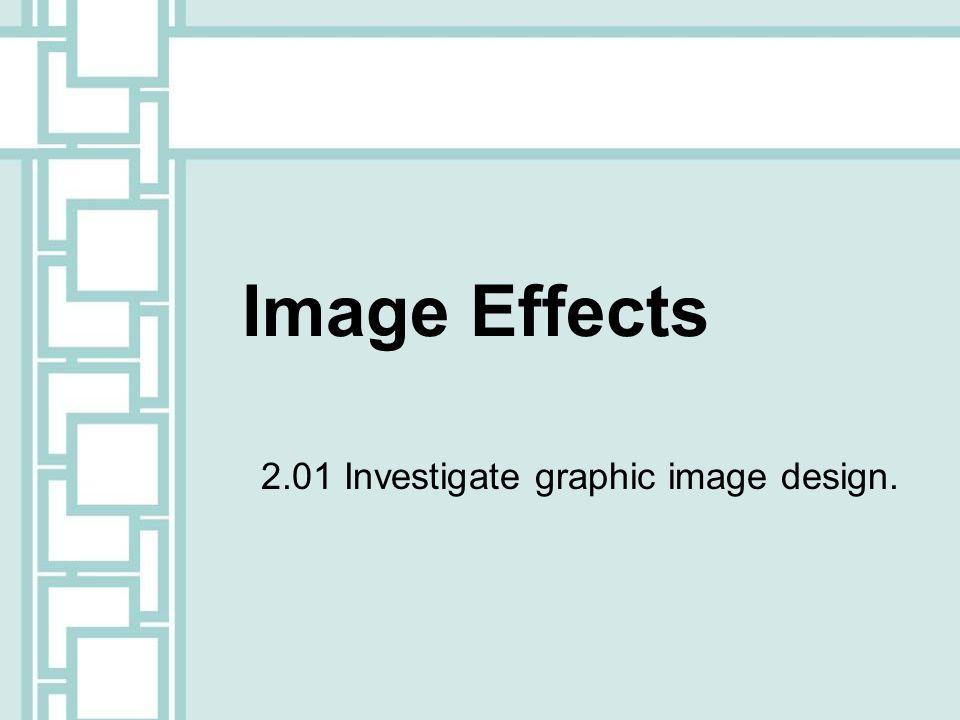 Image Effects 2.01 Investigate graphic image design.