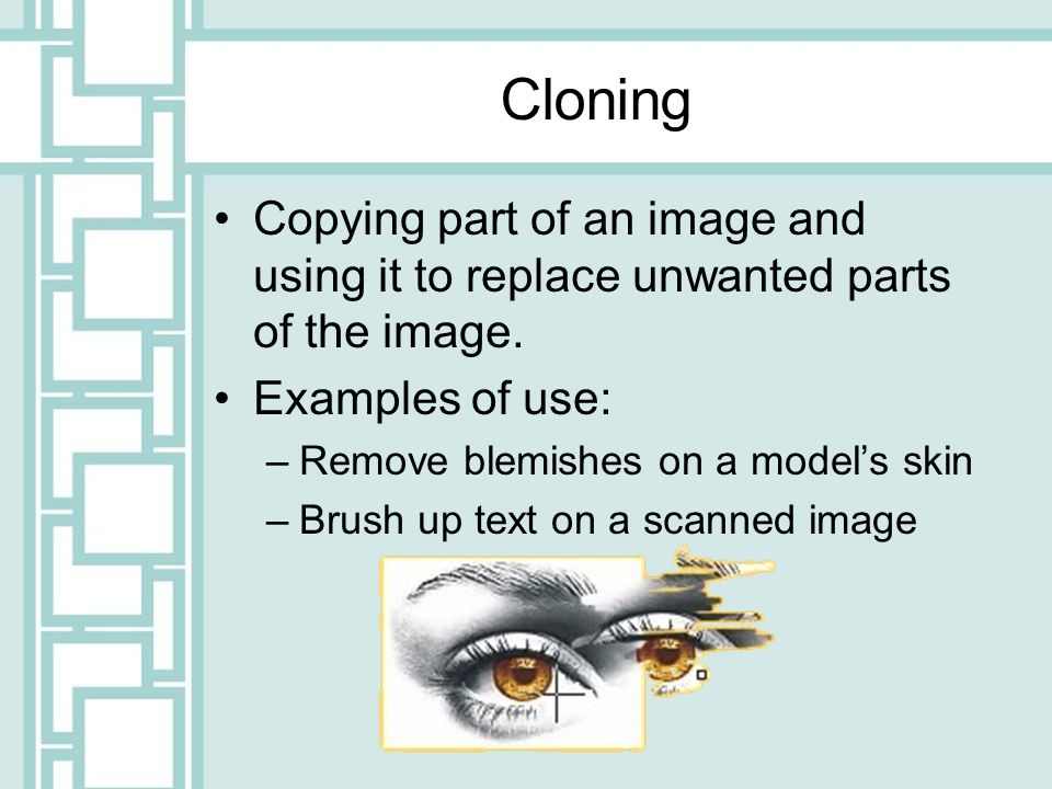 Cloning Copying part of an image and using it to replace unwanted parts of the image. Examples of use: –Remove blemishes on a models skin –Brush up te