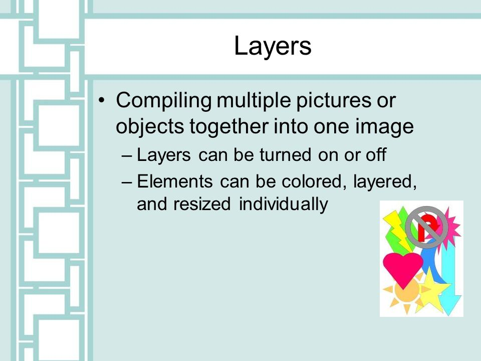Layers Compiling multiple pictures or objects together into one image –Layers can be turned on or off –Elements can be colored, layered, and resized individually