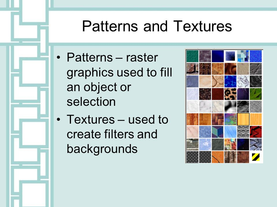 Patterns and Textures Patterns – raster graphics used to fill an object or selection Textures – used to create filters and backgrounds