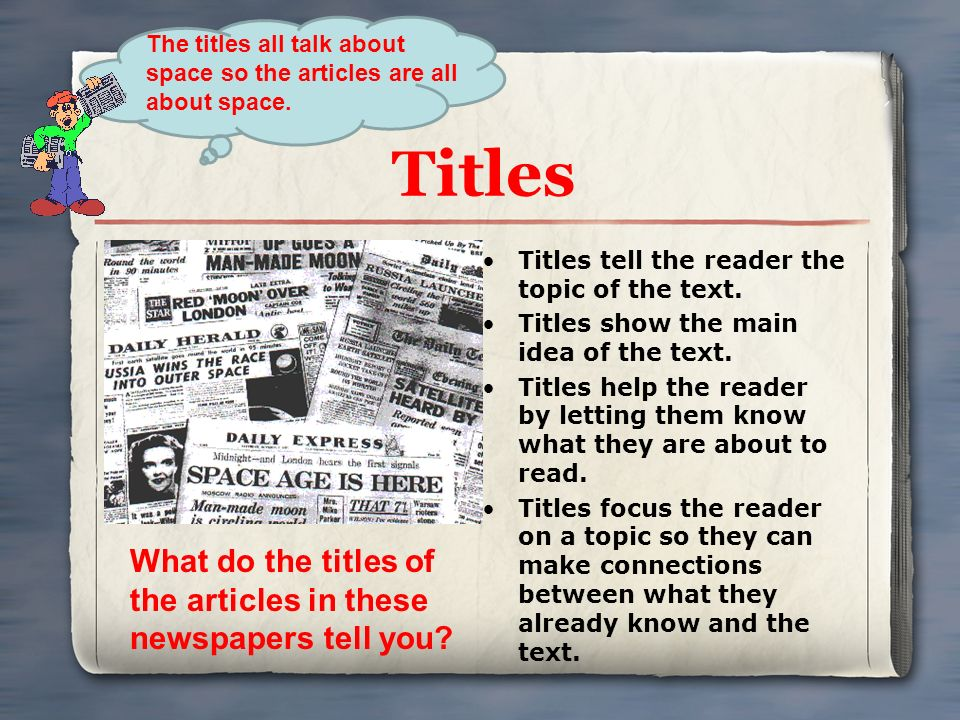 Titles Titles tell the reader the topic of the text. Titles show the main idea of the text. Titles help the reader by letting them know what they are