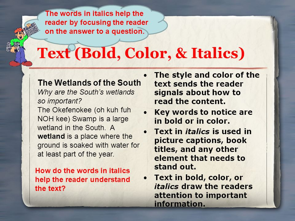 Text (Bold, Color, & Italics) The style and color of the text sends the reader signals about how to read the content. Key words to notice are in bold