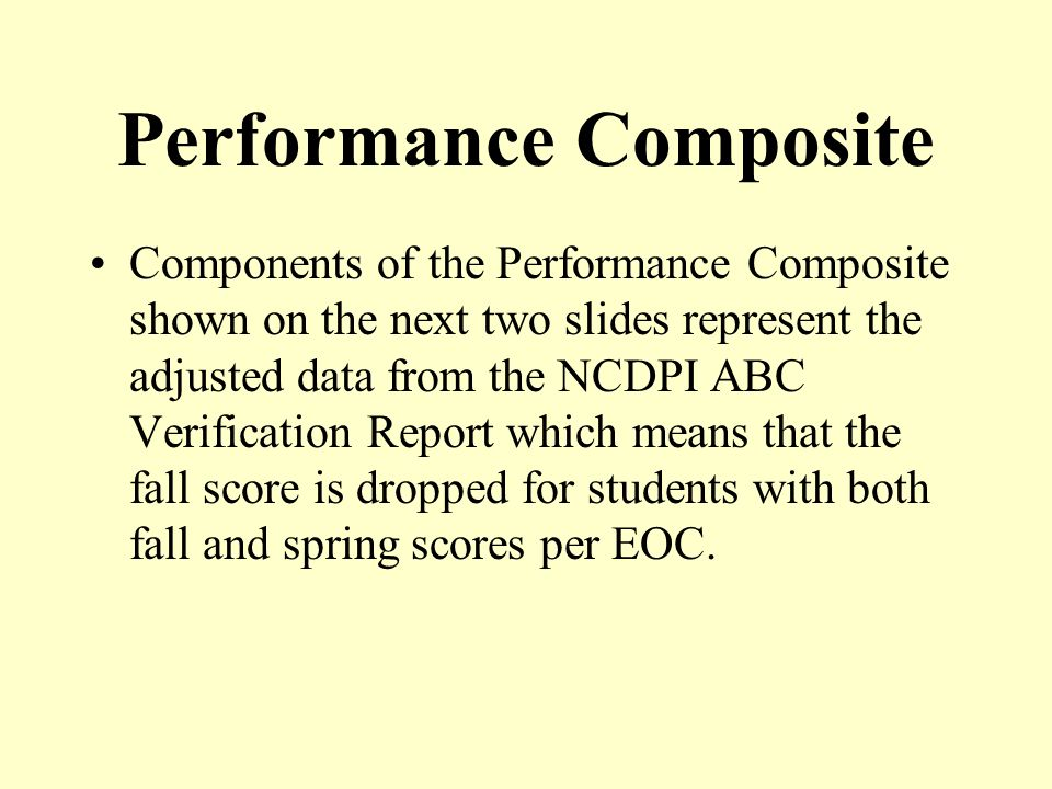 Performance Composite Components of the Performance Composite shown on the next two slides represent the adjusted data from the NCDPI ABC Verification Report which means that the fall score is dropped for students with both fall and spring scores per EOC.