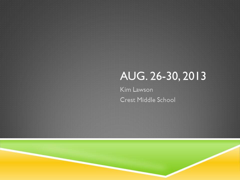 AUG. 26-30, 2013 Kim Lawson Crest Middle School