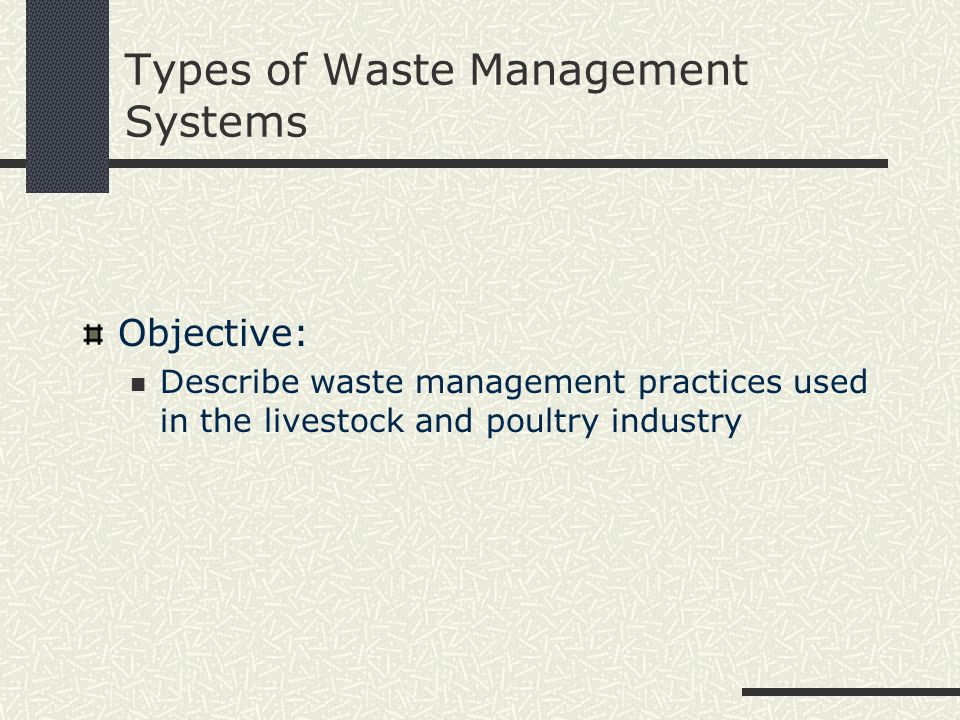 Types of Waste Management Systems Objective: Describe waste management practices used in the livestock and poultry industry