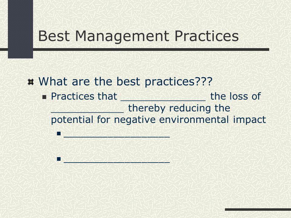 Best Management Practices What are the best practices??? Practices that ______________ the loss of ____________ thereby reducing the potential for neg