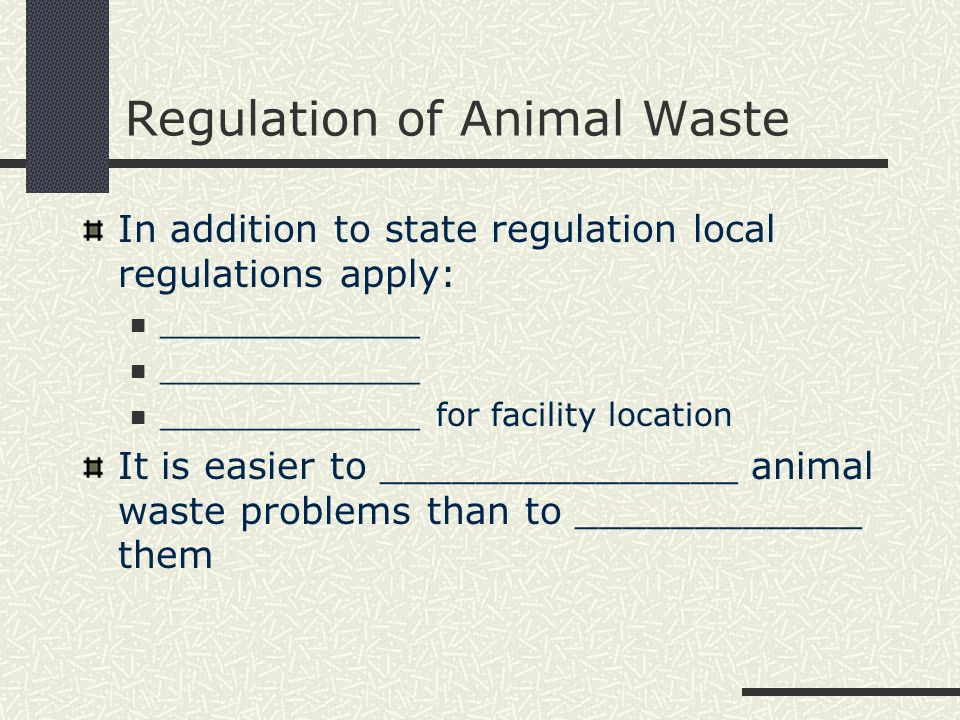 Regulation of Animal Waste In addition to state regulation local regulations apply: _____________ _____________ for facility location It is easier to