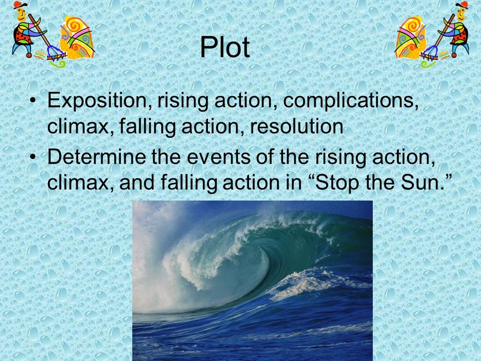 Plot Exposition, rising action, complications, climax, falling action, resolution Determine the events of the rising action, climax, and falling actio