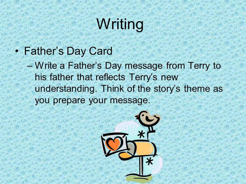 Writing Fathers Day Card –Write a Fathers Day message from Terry to his father that reflects Terrys new understanding. Think of the storys theme as yo