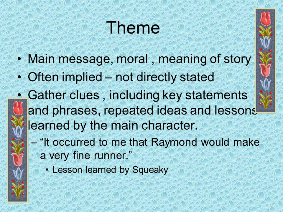 Theme Main message, moral, meaning of story Often implied – not directly stated Gather clues, including key statements and phrases, repeated ideas and