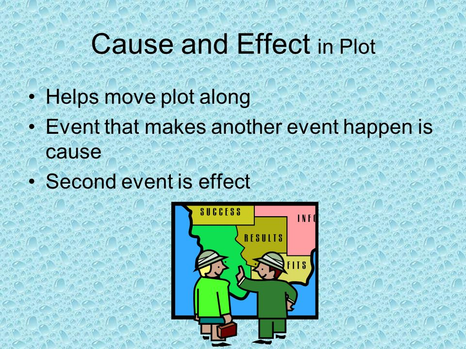 Cause and Effect in Plot Helps move plot along Event that makes another event happen is cause Second event is effect