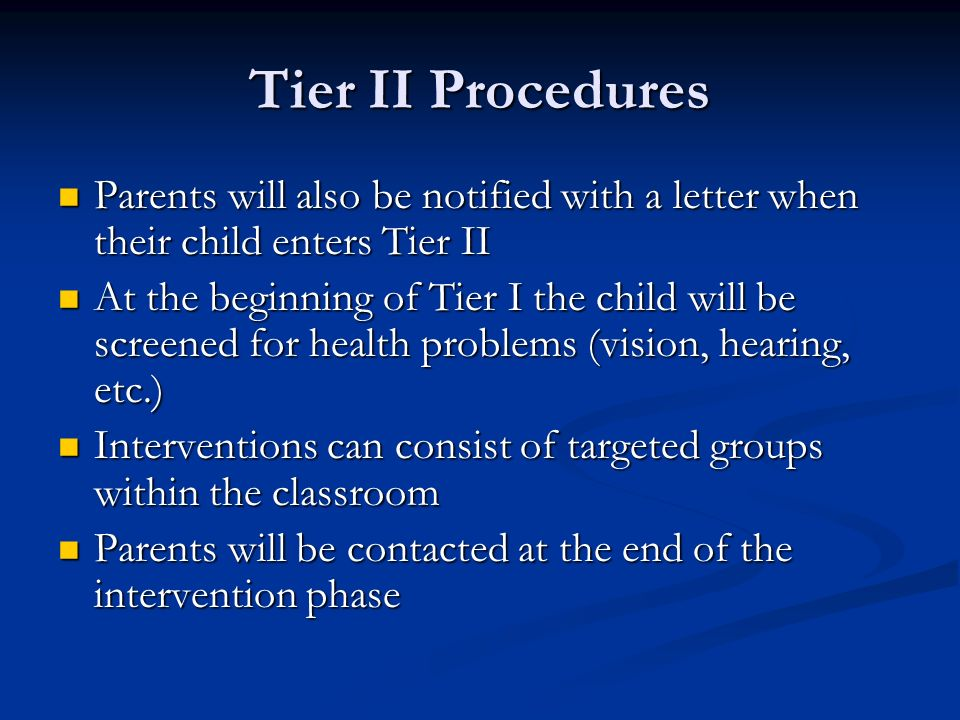 Tier II Procedures Parents will also be notified with a letter when their child enters Tier II Parents will also be notified with a letter when their child enters Tier II At the beginning of Tier I the child will be screened for health problems (vision, hearing, etc.) At the beginning of Tier I the child will be screened for health problems (vision, hearing, etc.) Interventions can consist of targeted groups within the classroom Interventions can consist of targeted groups within the classroom Parents will be contacted at the end of the intervention phase Parents will be contacted at the end of the intervention phase
