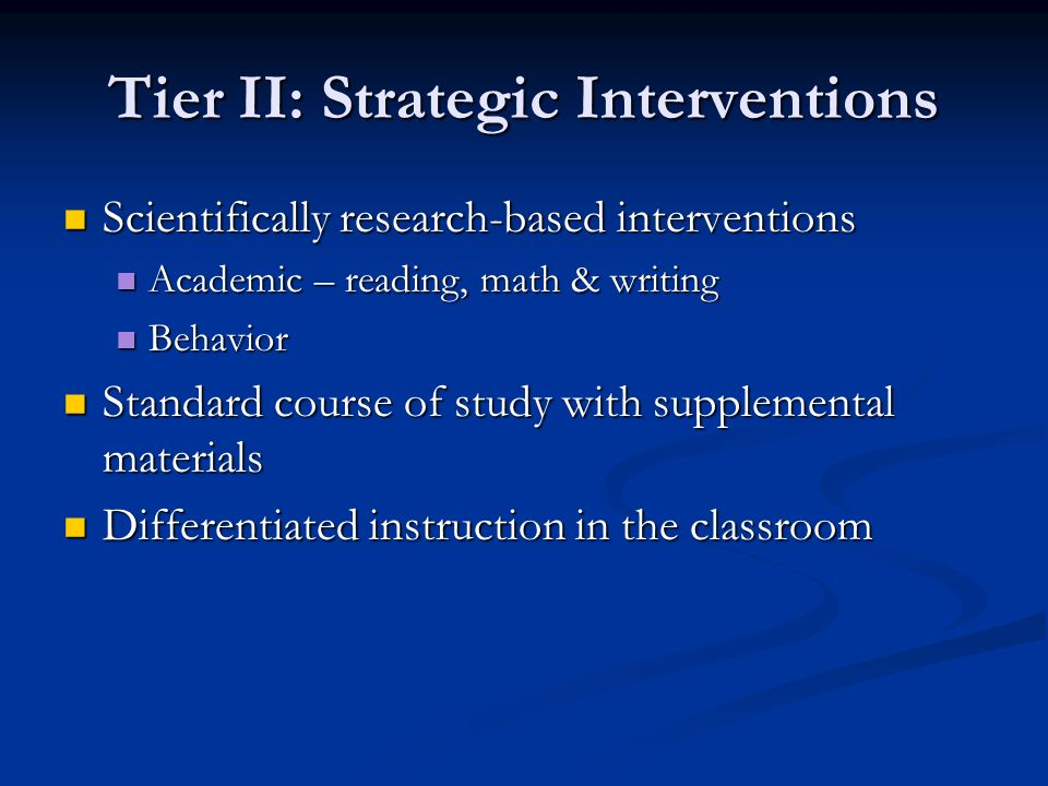 Tier II: Strategic Interventions Scientifically research-based interventions Scientifically research-based interventions Academic – reading, math & writing Academic – reading, math & writing Behavior Behavior Standard course of study with supplemental materials Standard course of study with supplemental materials Differentiated instruction in the classroom Differentiated instruction in the classroom