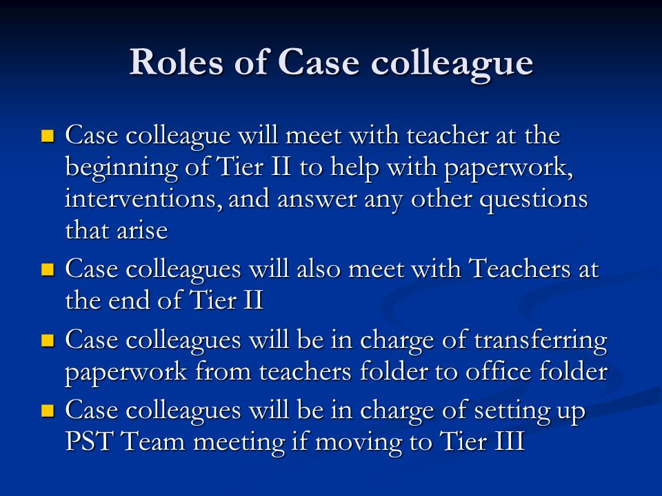 Roles of Case colleague Case colleague will meet with teacher at the beginning of Tier II to help with paperwork, interventions, and answer any other questions that arise Case colleague will meet with teacher at the beginning of Tier II to help with paperwork, interventions, and answer any other questions that arise Case colleagues will also meet with Teachers at the end of Tier II Case colleagues will also meet with Teachers at the end of Tier II Case colleagues will be in charge of transferring paperwork from teachers folder to office folder Case colleagues will be in charge of transferring paperwork from teachers folder to office folder Case colleagues will be in charge of setting up PST Team meeting if moving to Tier III Case colleagues will be in charge of setting up PST Team meeting if moving to Tier III