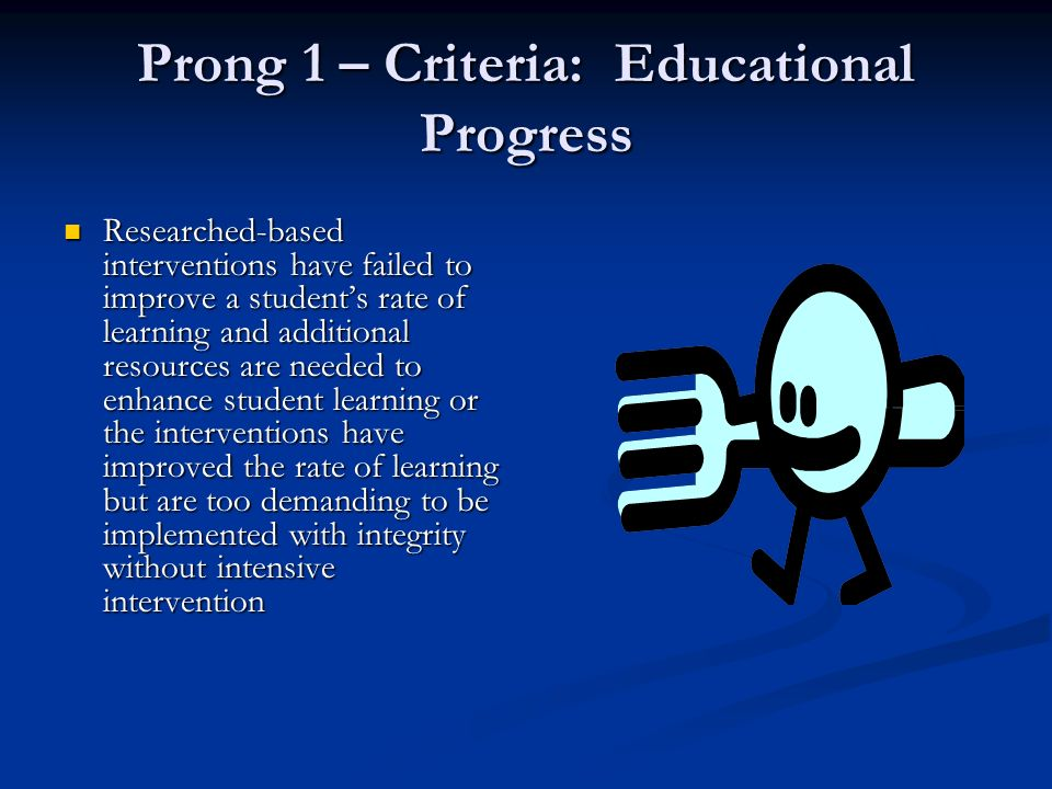 Prong 1 – Criteria: Educational Progress Researched-based interventions have failed to improve a students rate of learning and additional resources are needed to enhance student learning or the interventions have improved the rate of learning but are too demanding to be implemented with integrity without intensive intervention Researched-based interventions have failed to improve a students rate of learning and additional resources are needed to enhance student learning or the interventions have improved the rate of learning but are too demanding to be implemented with integrity without intensive intervention
