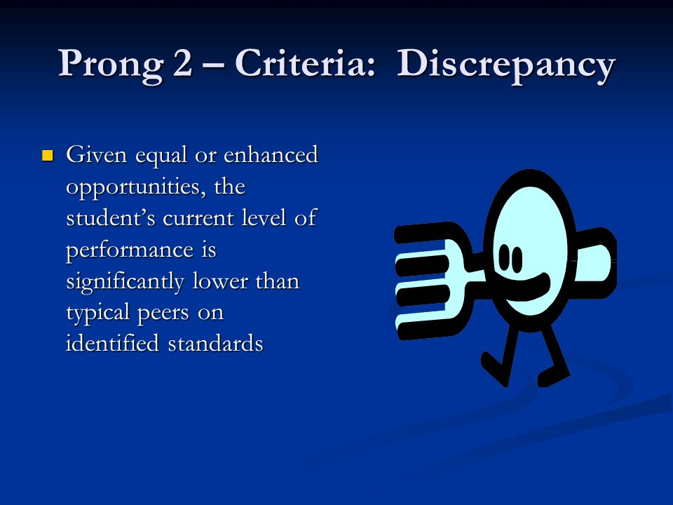 Prong 2 – Criteria: Discrepancy Given equal or enhanced opportunities, the students current level of performance is significantly lower than typical peers on identified standards Given equal or enhanced opportunities, the students current level of performance is significantly lower than typical peers on identified standards