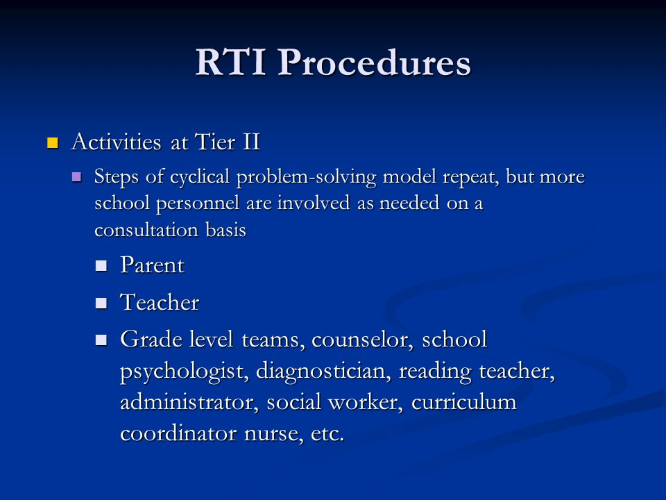 RTI Procedures Activities at Tier II Activities at Tier II Steps of cyclical problem-solving model repeat, but more school personnel are involved as needed on a consultation basis Steps of cyclical problem-solving model repeat, but more school personnel are involved as needed on a consultation basis Parent Parent Teacher Teacher Grade level teams, counselor, school psychologist, diagnostician, reading teacher, administrator, social worker, curriculum coordinator nurse, etc.