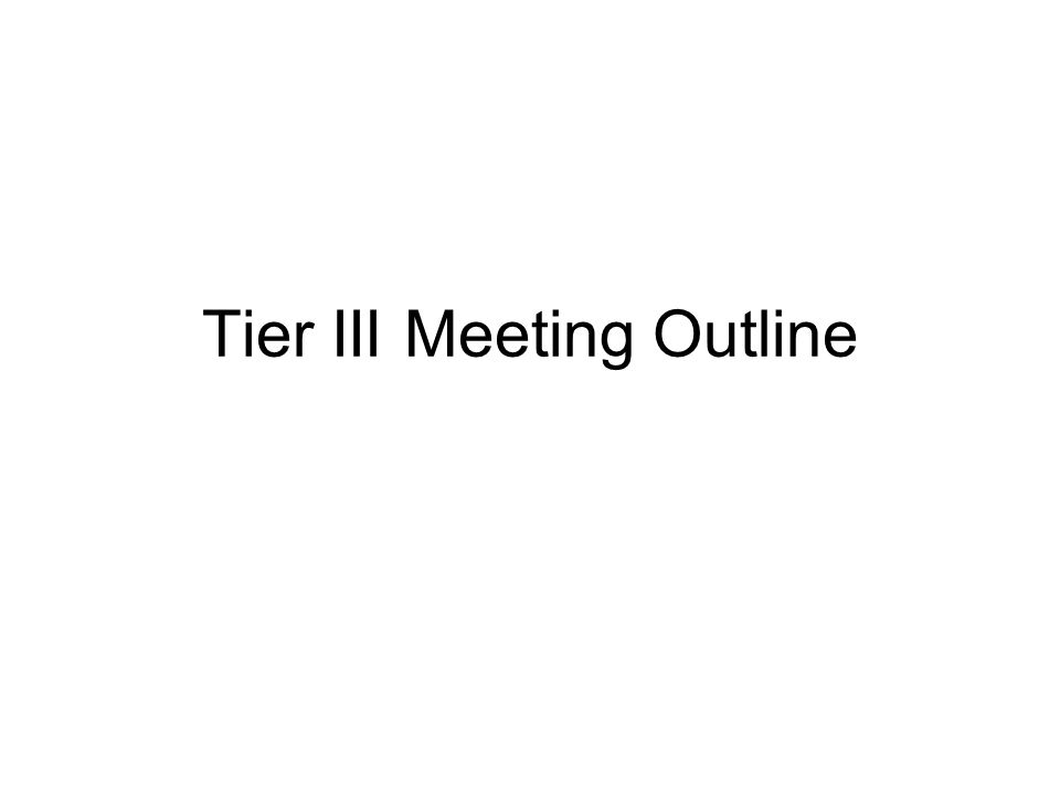 Tier III Meeting Outline