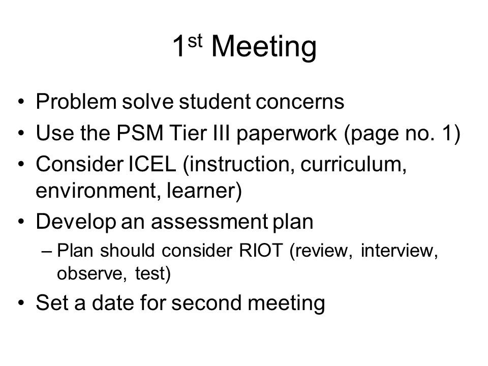 1 st Meeting Problem solve student concerns Use the PSM Tier III paperwork (page no. 1) Consider ICEL (instruction, curriculum, environment, learner)