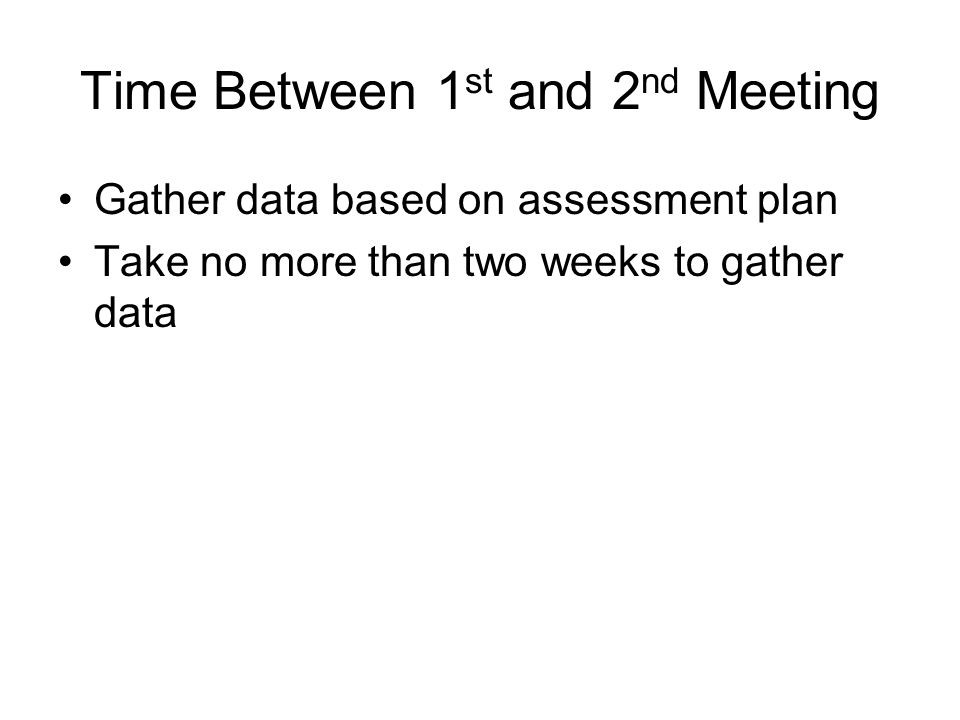 Time Between 1 st and 2 nd Meeting Gather data based on assessment plan Take no more than two weeks to gather data
