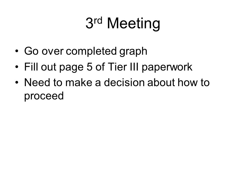 3 rd Meeting Go over completed graph Fill out page 5 of Tier III paperwork Need to make a decision about how to proceed