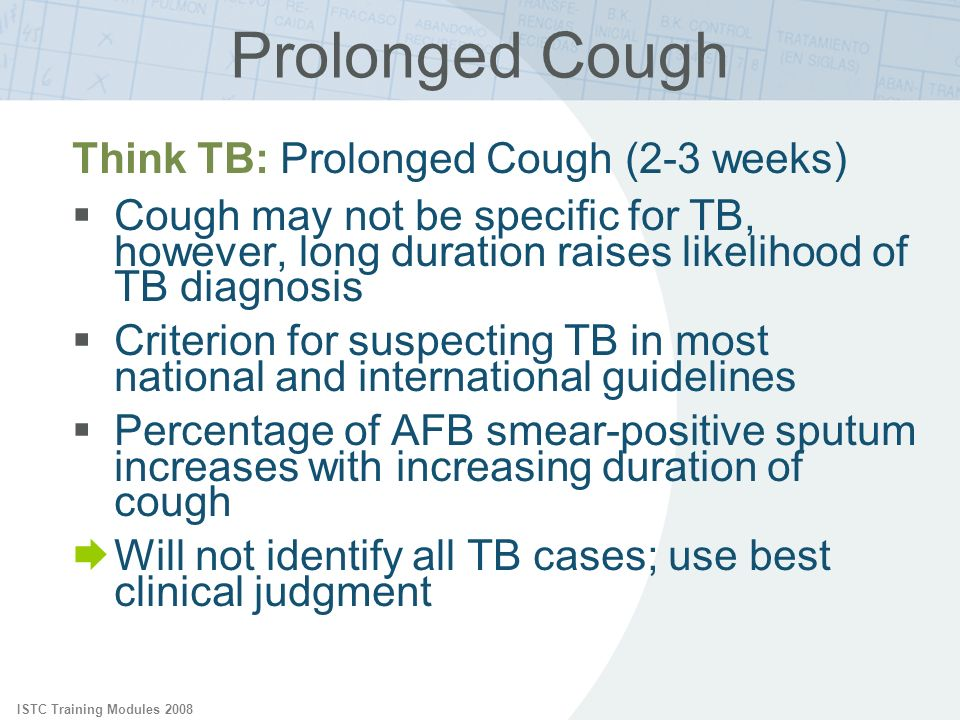 ISTC Training Modules 2008 Prolonged Cough Think TB: Prolonged Cough (2-3 weeks) Cough may not be specific for TB, however, long duration raises likel