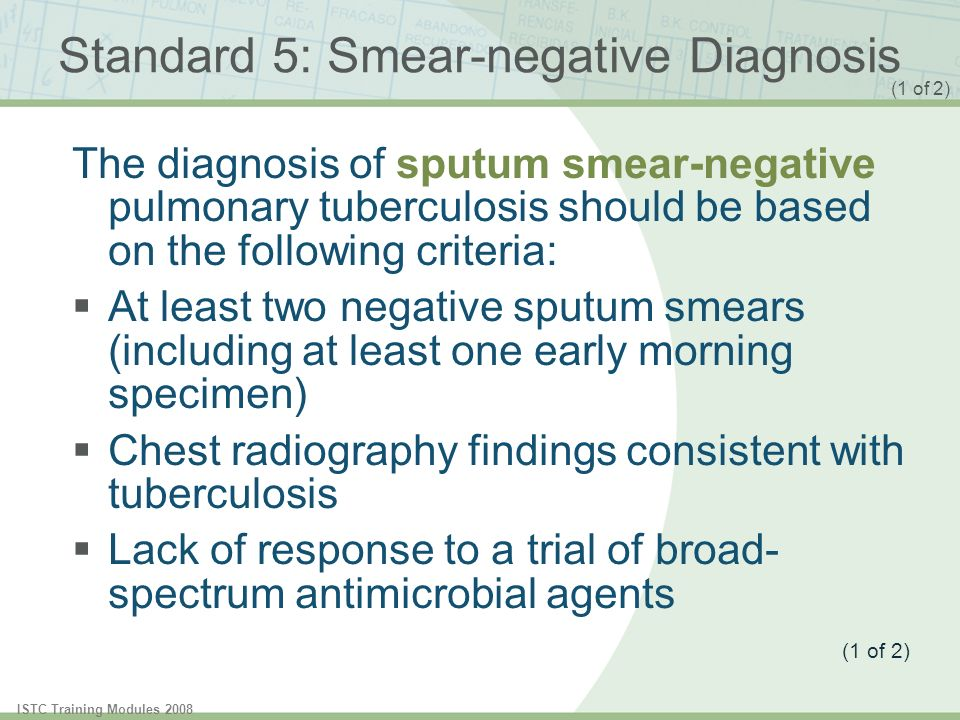 ISTC Training Modules 2008 The diagnosis of sputum smear-negative pulmonary tuberculosis should be based on the following criteria: At least two negat