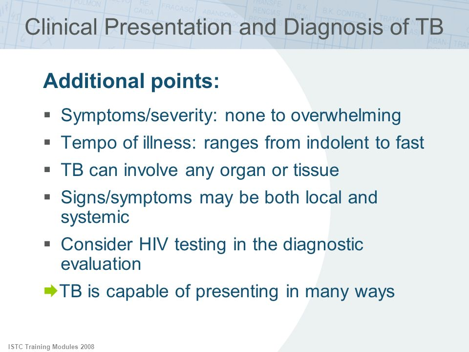ISTC Training Modules 2008 Clinical Presentation and Diagnosis of TB Additional points: Symptoms/severity: none to overwhelming Tempo of illness: rang