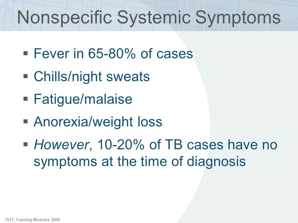 ISTC Training Modules 2008 Nonspecific Systemic Symptoms Fever in 65-80% of cases Chills/night sweats Fatigue/malaise Anorexia/weight loss However, 10