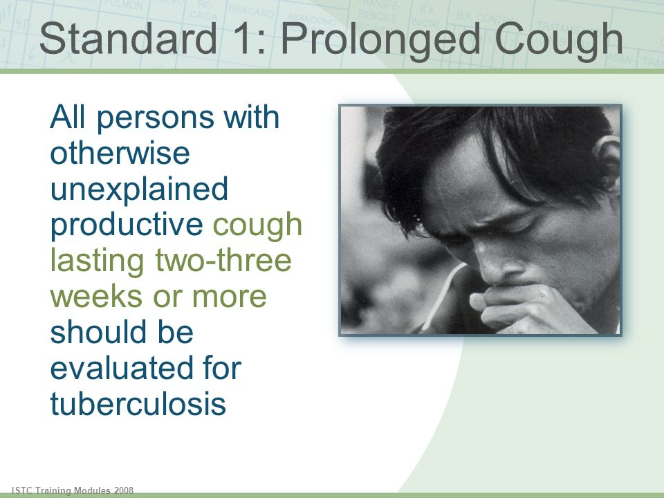 ISTC Training Modules 2008 Standard 1: Prolonged Cough All persons with otherwise unexplained productive cough lasting two-three weeks or more should