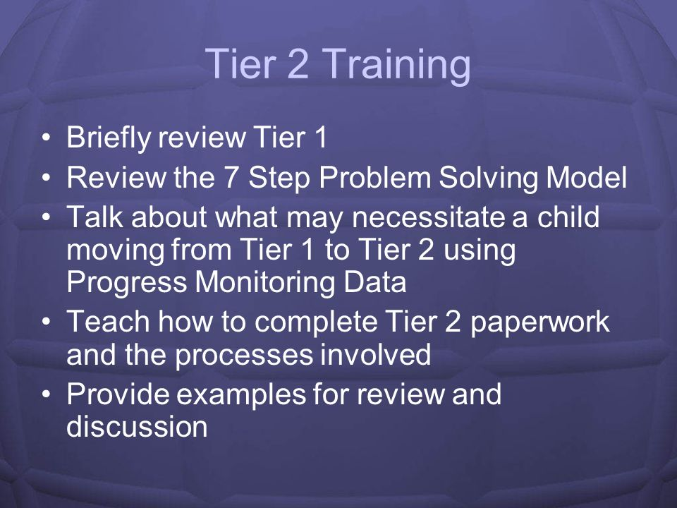 Tier 1 Training Discuss the 7 Step Problem Solving Process Explain the Tier 1 of the 4 Tier Model in detail Review the use of Curriculum Based Measure