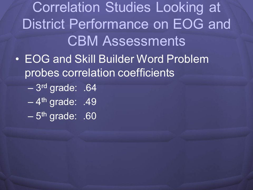 Correlation Studies looking at EOG and CBM Assessments EOG and ORF correlation coefficients –3 rd grade:.69 –4 th grade:.59 –5 th grade:.53 EOG and Ma